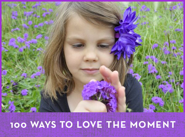 100 Ways to Love the Moment - Be A Fun Mum