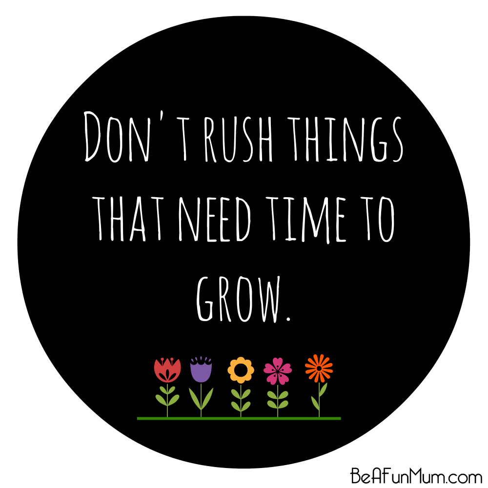 Don't rush things that need time to grow