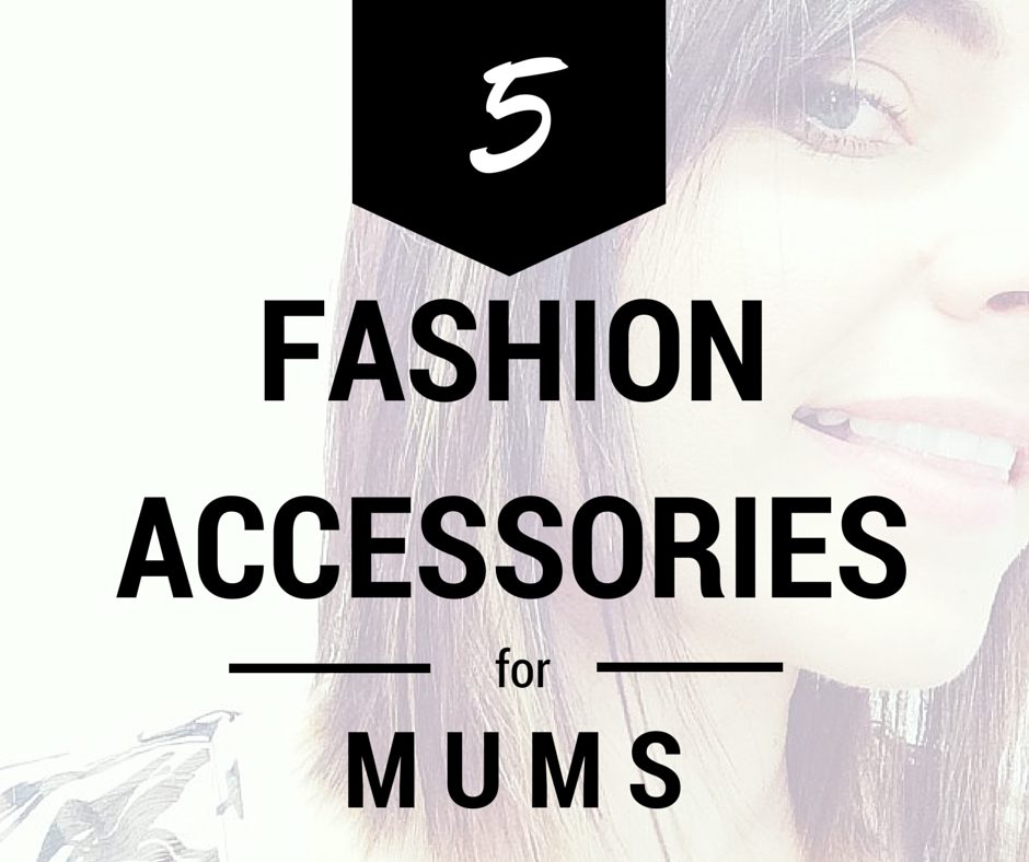 5 Fashion Accessories Every Mother Should Have