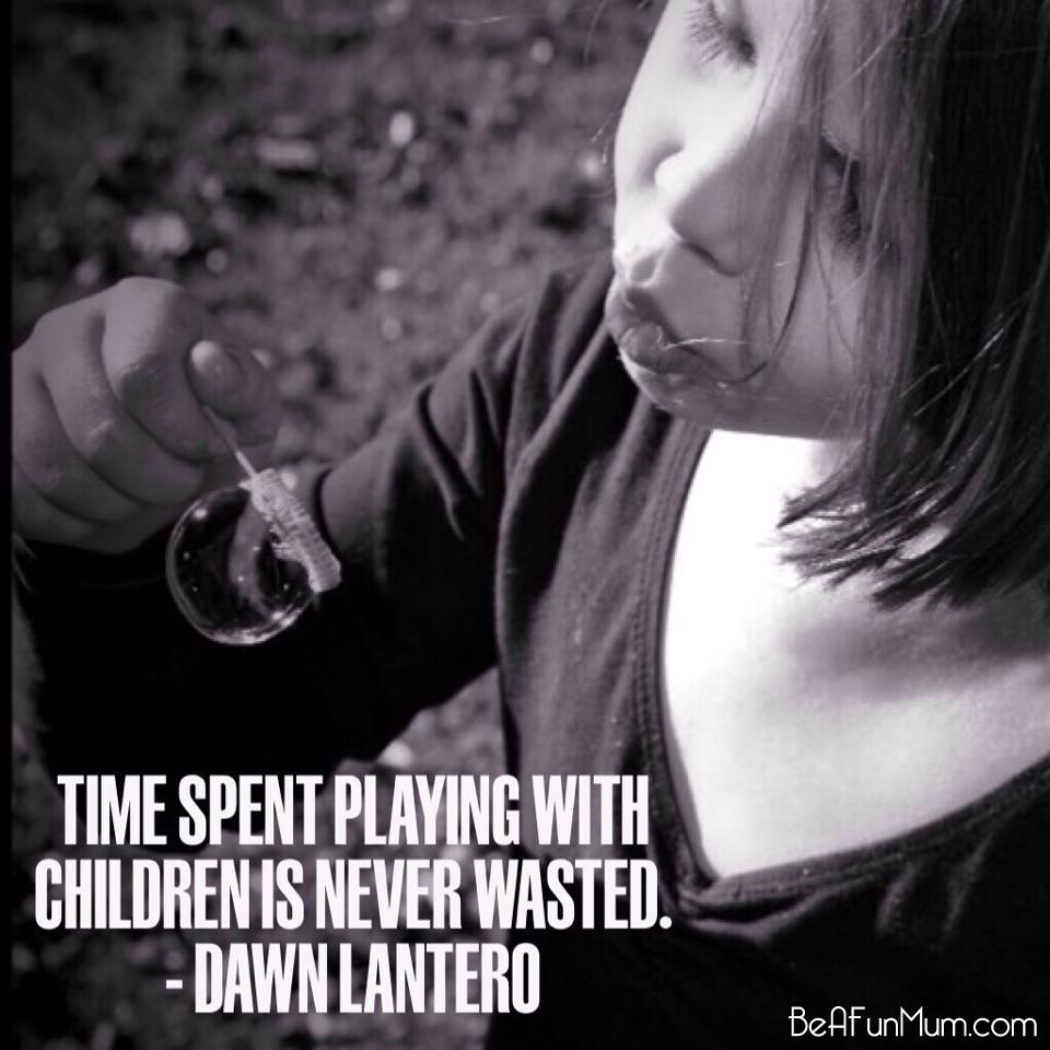 Time spent playing with children is never wasted -- Dawn Lantero