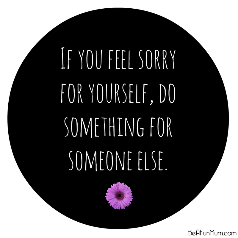 if you feel sorry for yourself, do something for someone else