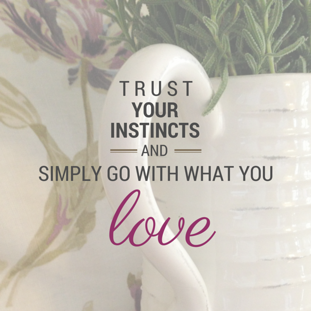 trust your instincts and simply go with what you love
